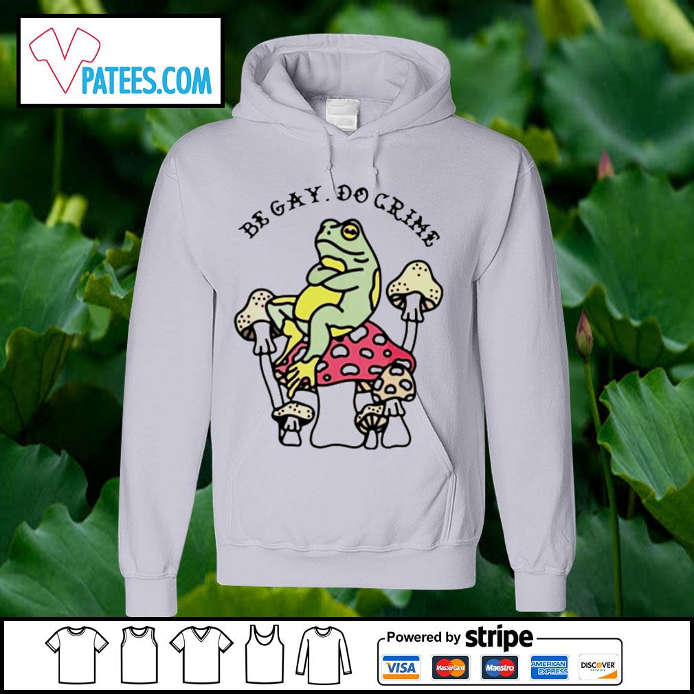 Frog and mushroom be gay do crime s hoodie