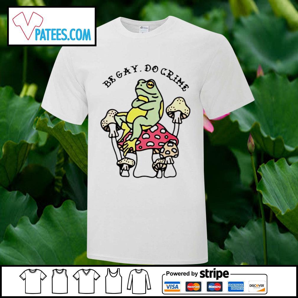 Frog and mushroom be gay do crime shirt