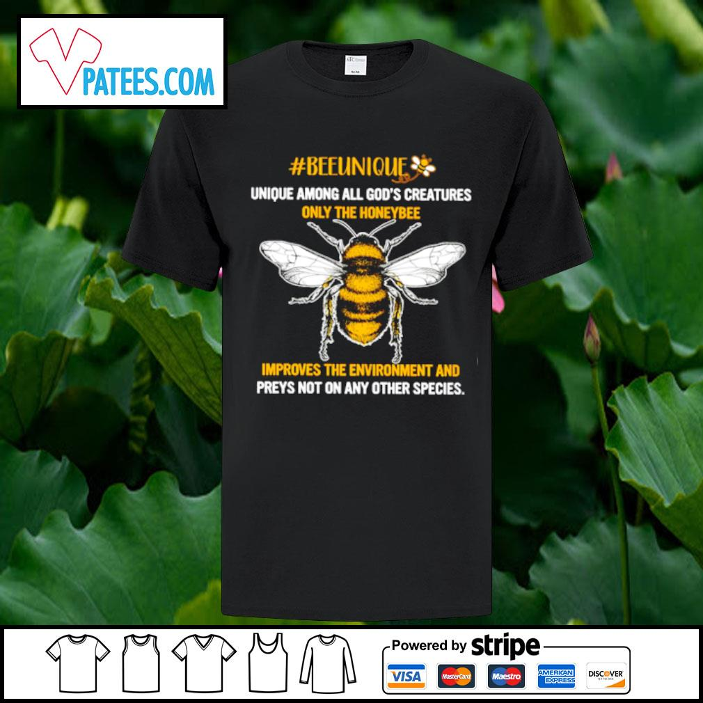Beeunique unique among all god's creatures only the honeybee improves the environment and preys on any other species shirt