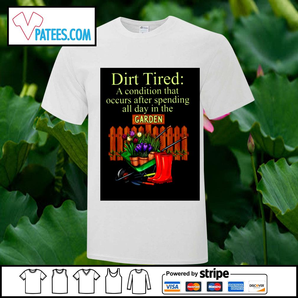 Dirt Tired a condition that occurs after spending all day in the Garden shirt