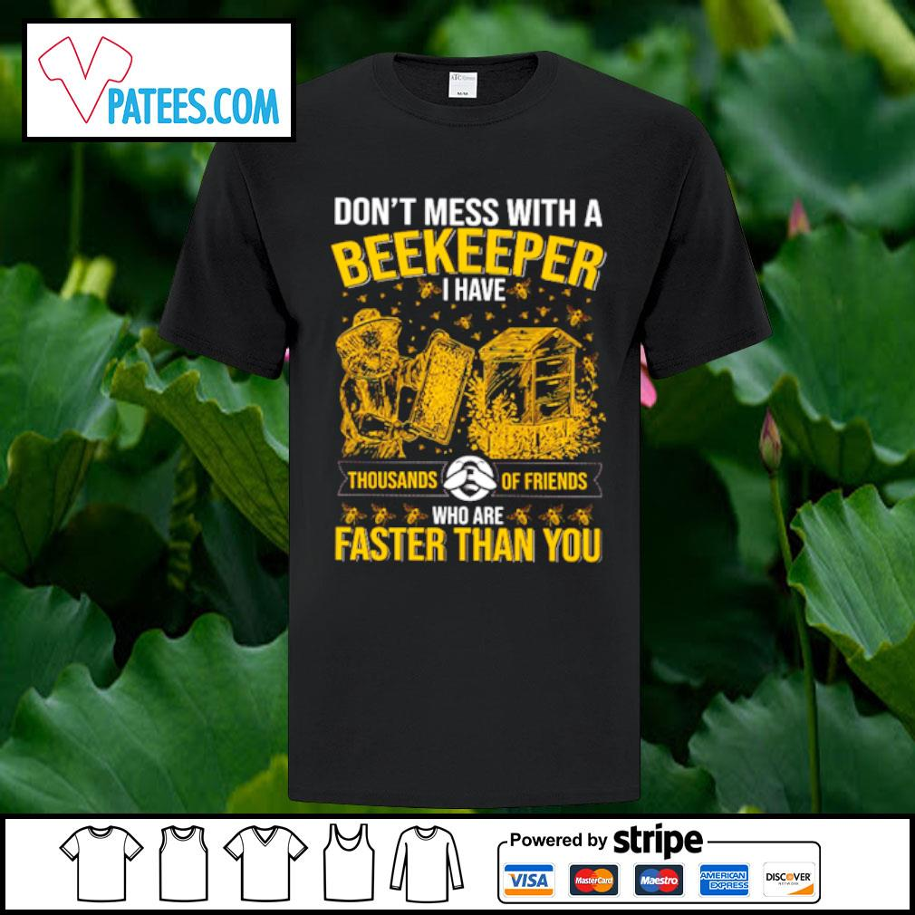 Don't mess with a Beekeeper I have thousands of friends who are faster than you shirt