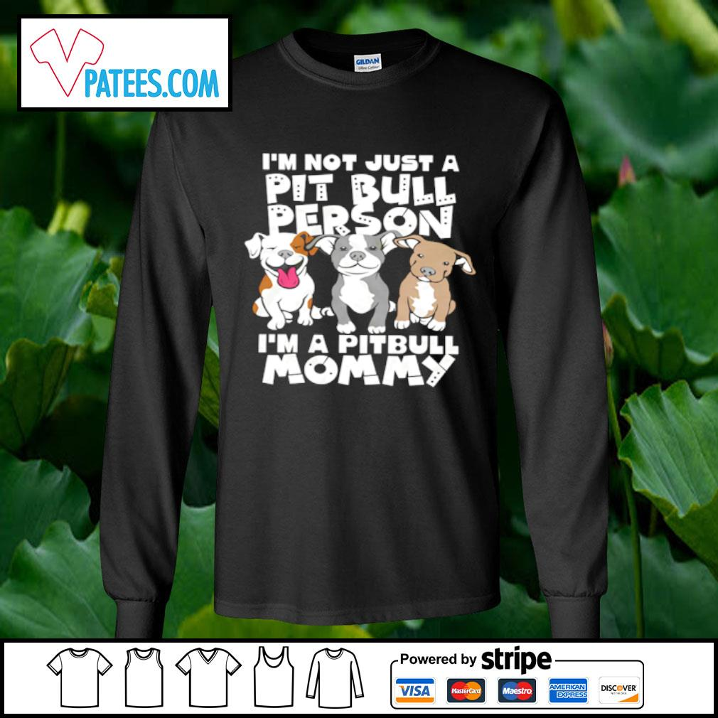 I'm not just a Pit Bull Person I'm a Pitbull Mommy s longsleeve tee