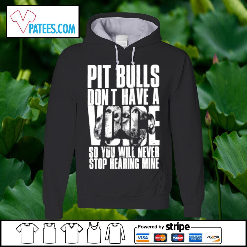 Pit Bulls don't have a Voice so you will never stop hearing mine s hoodie