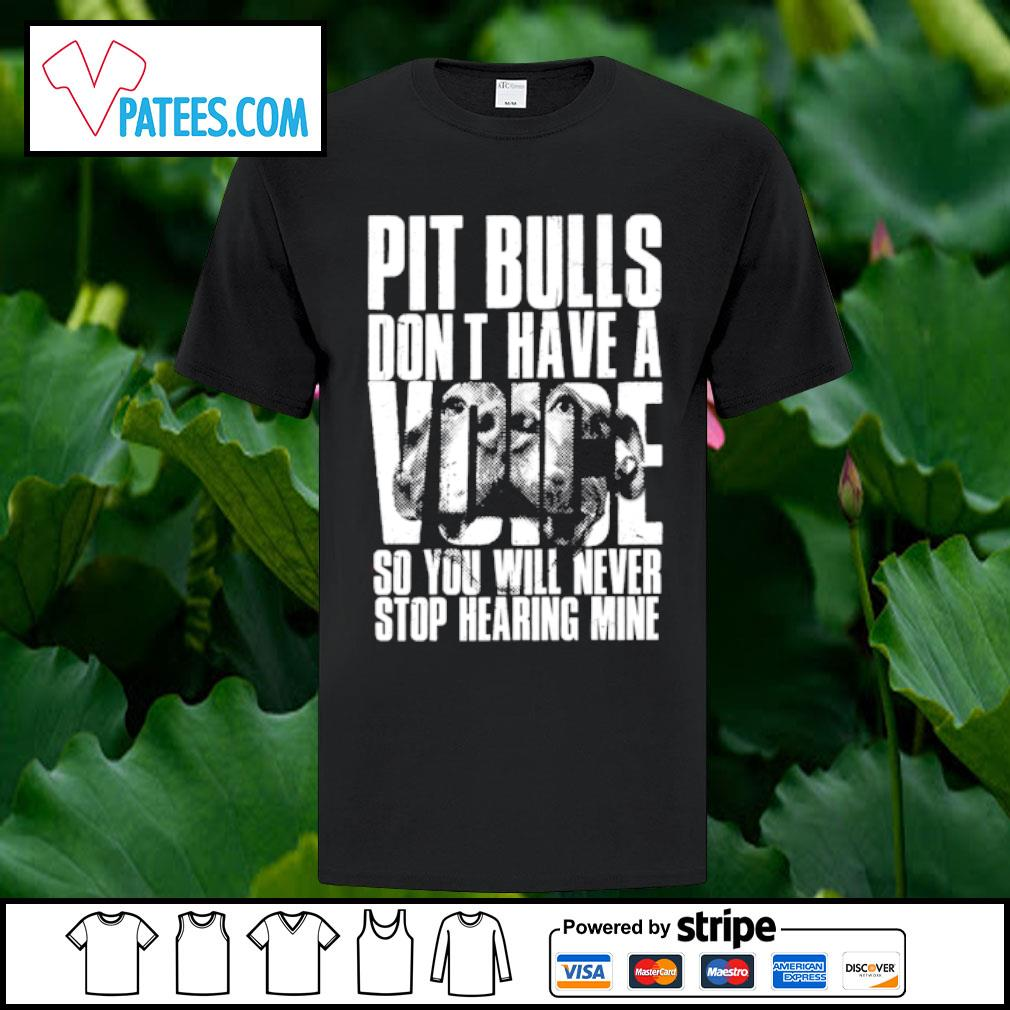 Pit Bulls don't have a Voice so you will never stop hearing mine shirt