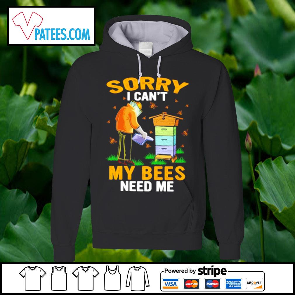 Sorry I can't my bees need me s hoodie