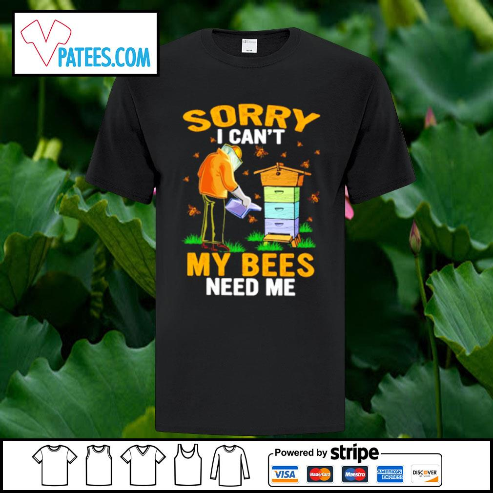 Sorry I can't my bees need me shirt