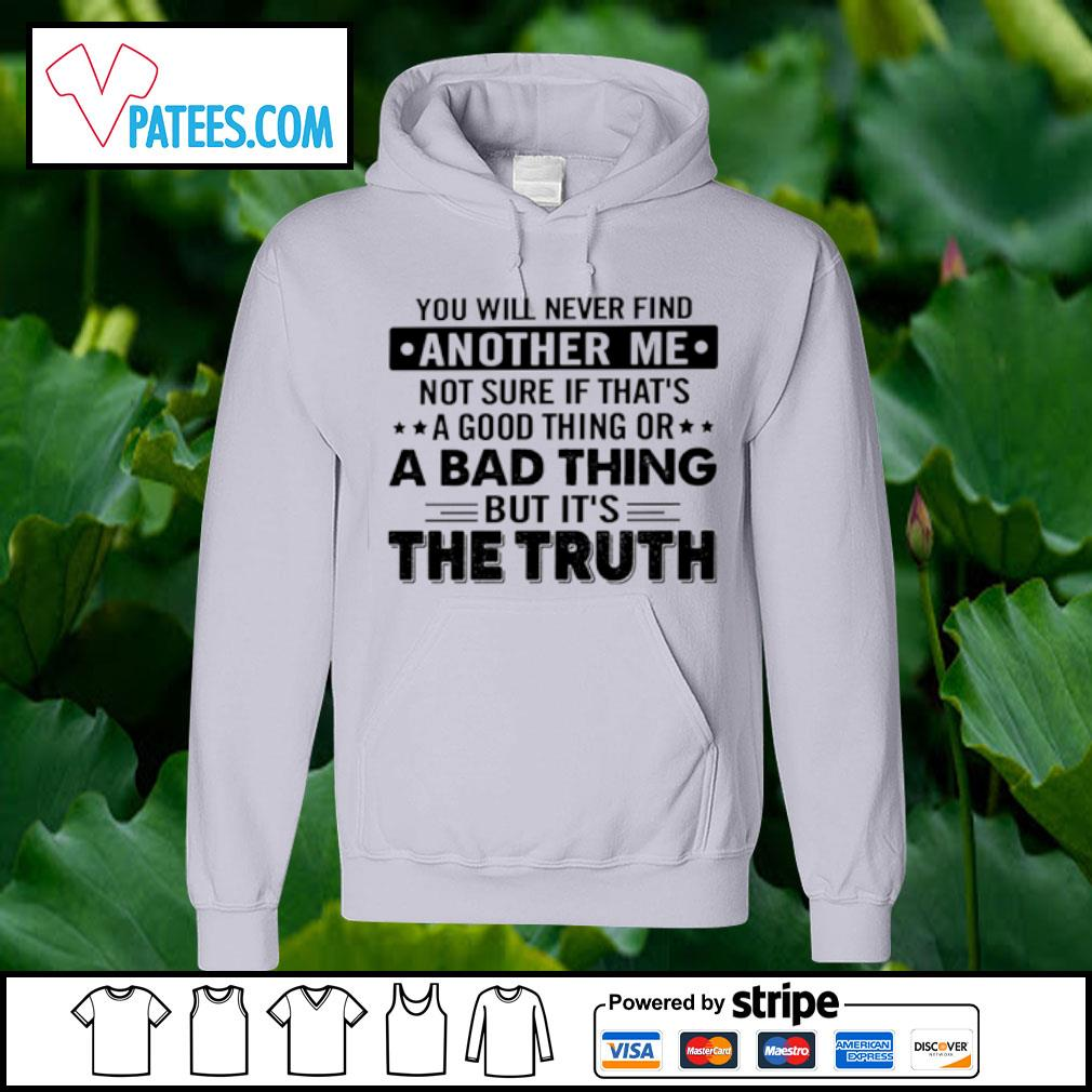 You will never find another me not sure if that's a good thing or a bad thing but it's the truth s hoodie