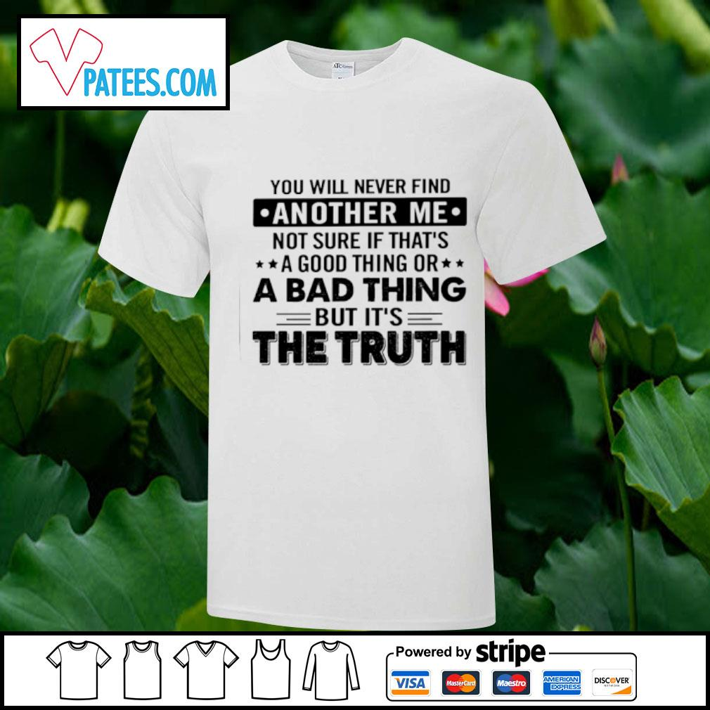 You will never find another me not sure if that's a good thing or a bad thing but it's the truth shirt